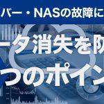 サーバー・NASの故障によるデータ消失を防ぐ3つのポイント