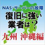 NAS・サーバー故障の復旧に強いおすすめの業者は? 九州・沖縄編