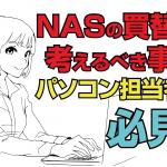 NASの買い替えで考えるべきこと。 ~社内のパソコン関連を任されている方必見~