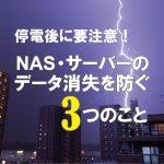 停電後に要注意!NAS.サーバーのデータ消失を防ぐ3つのこと