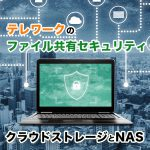 テレワークのファイル共有セキュリティ!クラウドストレージとNAS