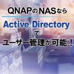 QNAPのNASならActive Directoryでユーザー管理が可能!アカウント作成が簡単にできる