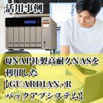 QNAP社製高耐久NASを利用した【GUARDIAN+R バックアプシステム】の活用事例