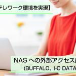 【NASでテレワーク環境を実現】NASへの外部アクセス設定方法(BUFFALO、I-O DATA、QNAP)