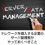 テレワークを導入する企業のサーバ管理者がやっておくべきこと