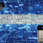 QNAP社製のNASと連携させた監視カメラシステムの構築方法とは?