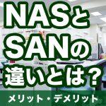 NASとSANの違いとは?それぞれのメリット・デメリットと拡張性を解説!
